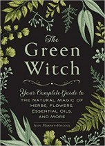 The Green Witch: Your Complete Guide to the Natural Magic of Herbs