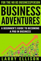 Business Adventures: A Beginner's Guide to Becoming a Pro In Business