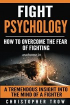 Fight Psychology: How To Overcome The Fear Of Fighting