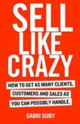 SELL LIKE CRAZY How to Get As Many Clients, Customers and Sales As You Can Possibly Handle
