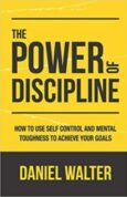 The Power of Discipline How to Use Self Control and Mental Toughness to Achieve Your Goals