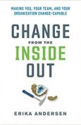 Change from the Inside Out Making You, Your Team, and Your Organization Change-Capable