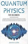 Quantum Physics For Beginners The Best Guide To Discover And Understand The Most Interesting Concepts
