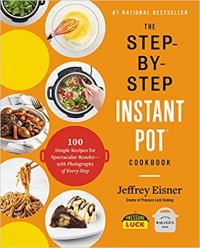 The Step-By-Step Instant Pot Cookbook: 100 Simple Recipes for Spectacular Results